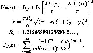 \begin{align*}  I(x,y) &= I_{bg} + I_0  \left[ \frac{2J_1\left( r\right)}{r} - \frac{2 \epsilon J_1\left( \epsilon r\right)}{{r}} \right]^2\\  r &= \frac{\pi R_z}{R} \sqrt{(x-x_0)^2 + (y-y_0)^2},\\ R_z &= 1.2196698912665045…,\\ J_1(x) &= \sum^{\infty}_{m=0}\frac{(-1)^m}{m!(m+1)!}\left(\frac{x}{2}\right)^{2m+1}.\nonumber \end{align*}